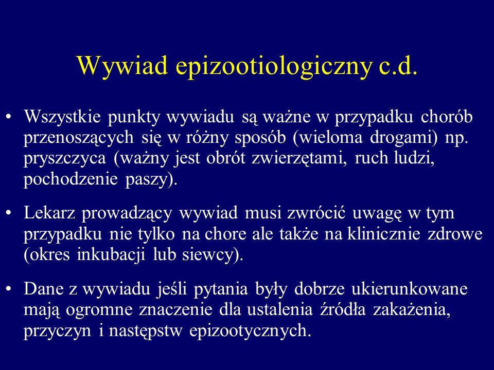 Wywiad epizootiologiczny c.d. Wszystkie punkty wywiadu są ważne w przypadku chorób przenoszących się w różny sposób (wieloma drogami) np. pryszczyca (