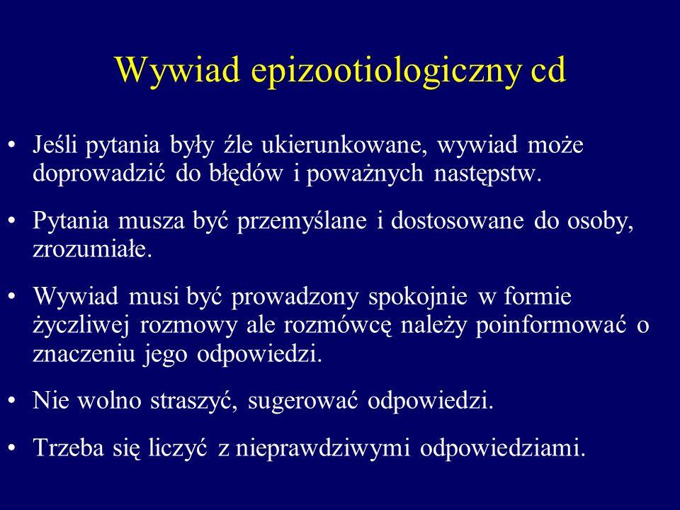 Wywiad epizootiologiczny cd Jeśli pytania były źle ukierunkowane, wywiad może doprowadzić do błędów i poważnych następstw. Pytania musza być przemyśla