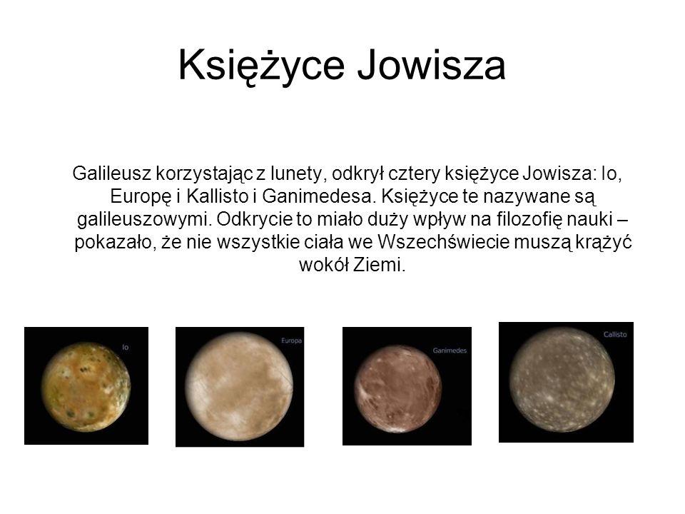 Księżyce Jowisza Galileusz korzystając z lunety, odkrył cztery księżyce Jowisza: Io, Europę i Kallisto i Ganimedesa. Księżyce te nazywane są galileusz