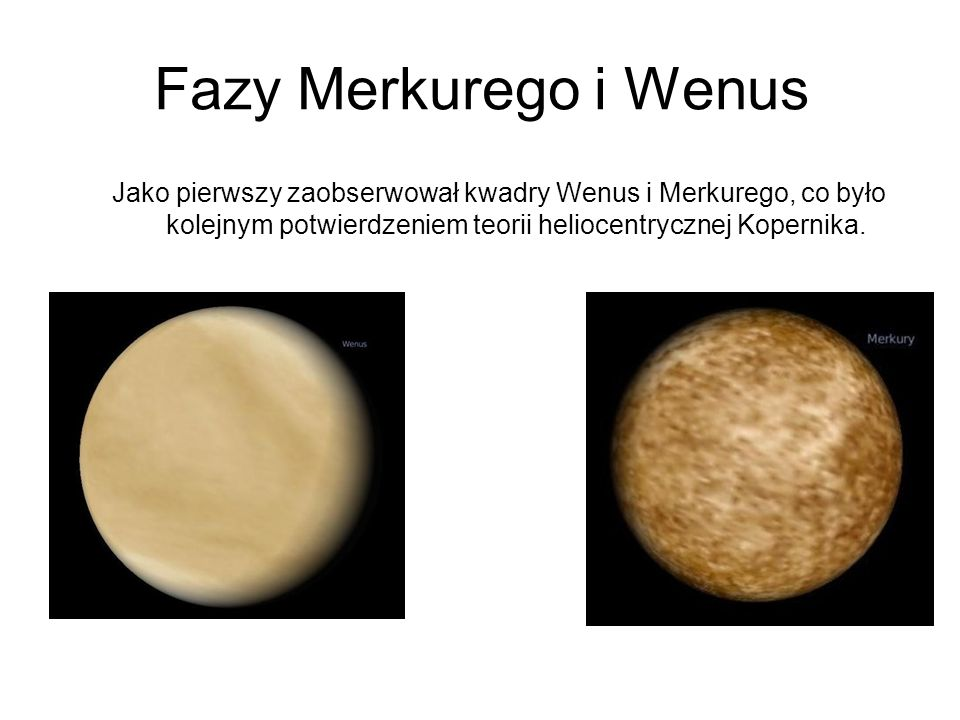 Fazy Merkurego i Wenus Jako pierwszy zaobserwował kwadry Wenus i Merkurego, co było kolejnym potwierdzeniem teorii heliocentrycznej Kopernika.