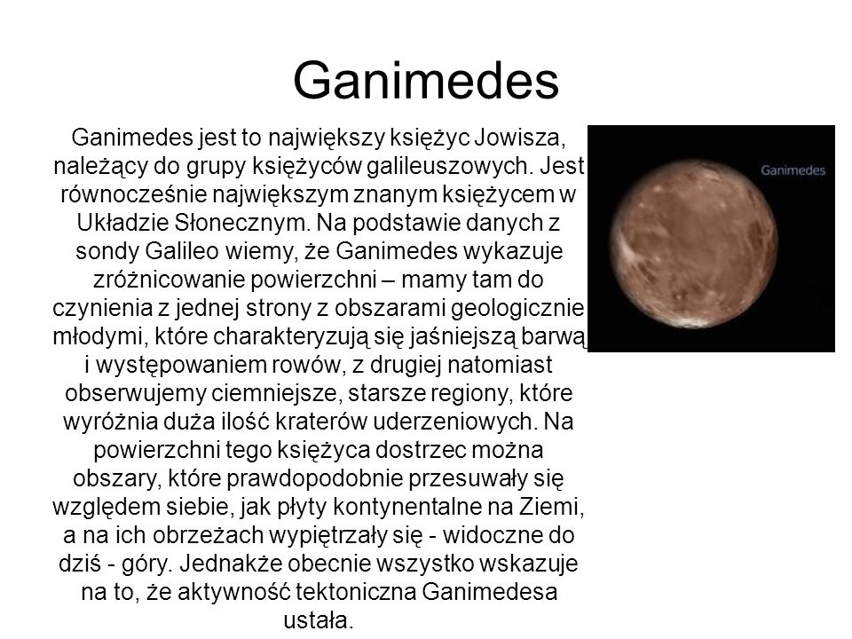 Ganimedes Ganimedes jest to największy księżyc Jowisza, należący do grupy księżyców galileuszowych. Jest równocześnie największym znanym księżycem w U