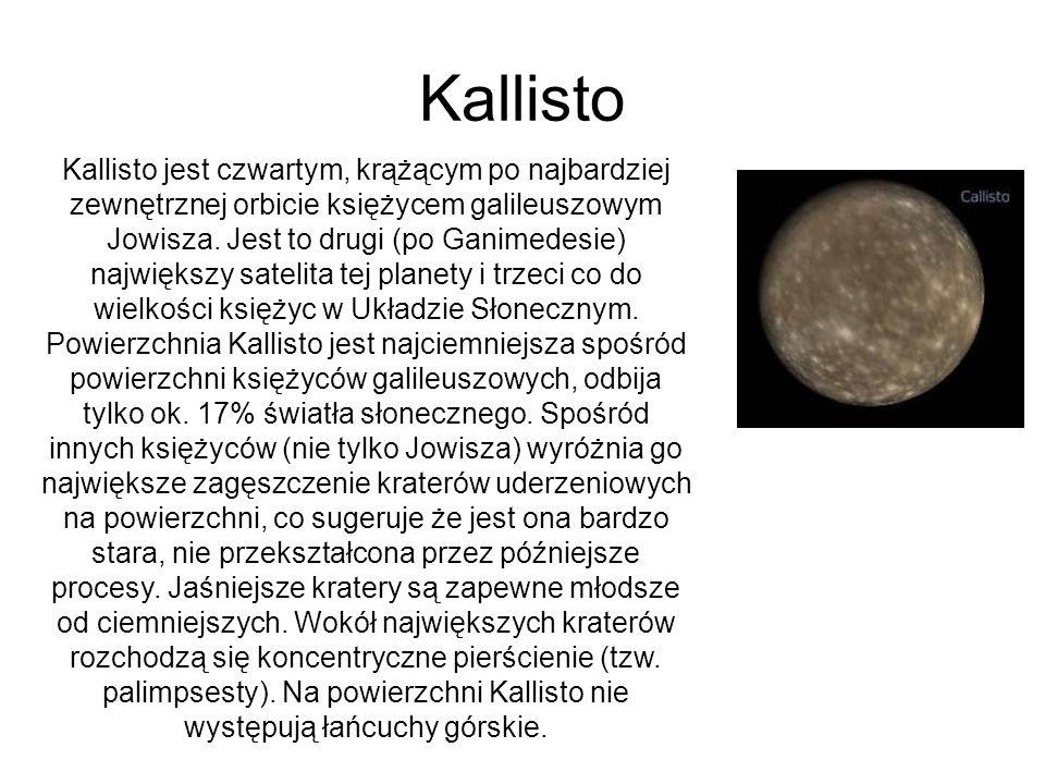 Kallisto Kallisto jest czwartym, krążącym po najbardziej zewnętrznej orbicie księżycem galileuszowym Jowisza. Jest to drugi (po Ganimedesie) największ