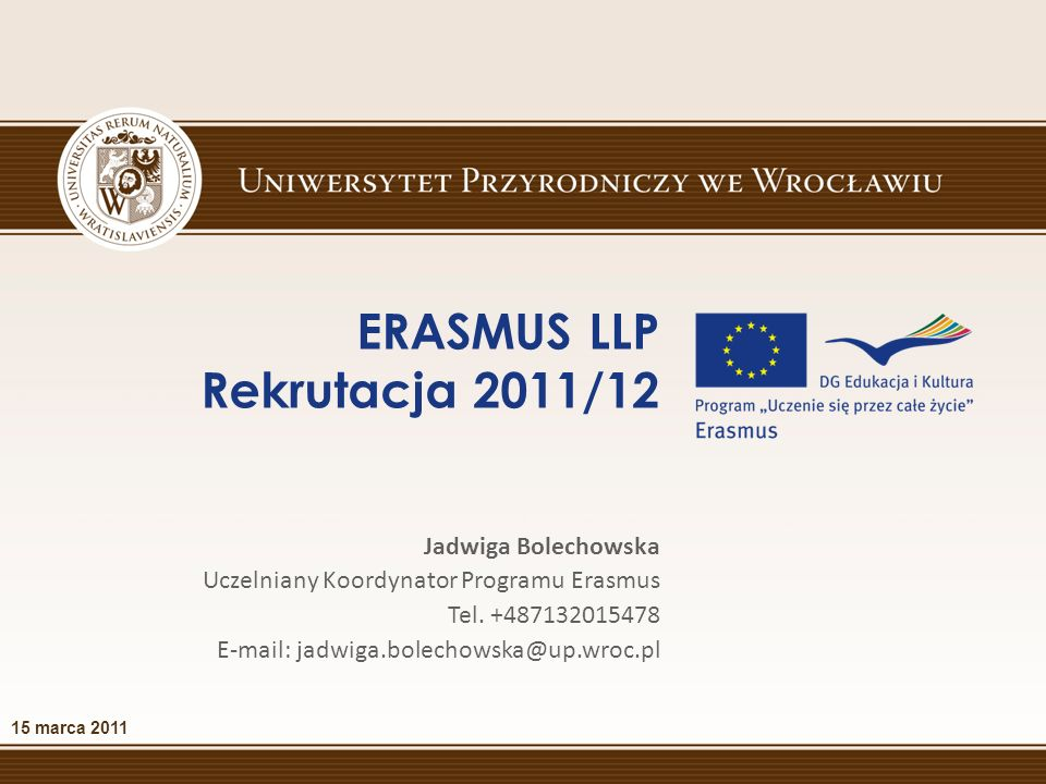 ERASMUS LLP Rekrutacja 2011/12 15 marca 2011 Jadwiga Bolechowska Uczelniany Koordynator Programu Erasmus Tel.