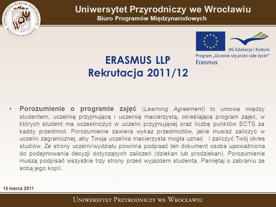 15 marca 2011 Uniwersytet Przyrodniczy we Wrocławiu Biuro Programów Międzynarodowych ERASMUS LLP Rekrutacja 2011/12 Porozumienie o programie zajęć (Learning Agreement) to umowa między studentem, uczelnią przyjmującą i uczelnią macierzystą, określająca program zajęć, w których student ma uczestniczyć w uczelni przyjmującej oraz liczbę punktów ECTS za każdy przedmiot.