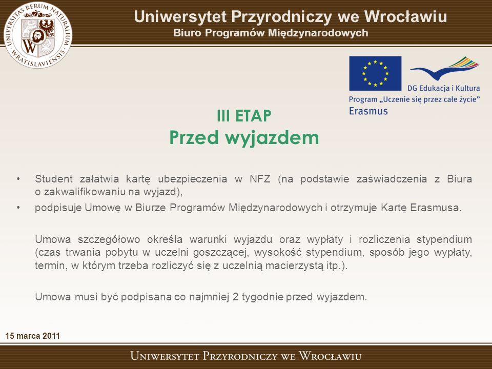 III ETAP Przed wyjazdem 15 marca 2011 Uniwersytet Przyrodniczy we Wrocławiu Biuro Programów Międzynarodowych Student załatwia kartę ubezpieczenia w NFZ (na podstawie zaświadczenia z Biura o zakwalifikowaniu na wyjazd), podpisuje Umowę w Biurze Programów Międzynarodowych i otrzymuje Kartę Erasmusa.