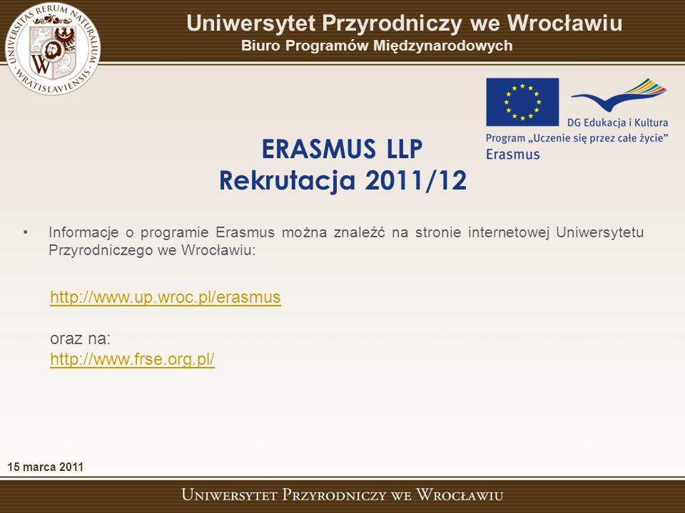 http://www.up.wroc.pl/erasmus oraz na: http://www.frse.org.pl/ 15 marca 2011 ERASMUS LLP Rekrutacja 2011/12 Uniwersytet Przyrodniczy we Wrocławiu Biuro Programów Międzynarodowych Informacje o programie Erasmus można znaleźć na stronie internetowej Uniwersytetu Przyrodniczego we Wrocławiu: