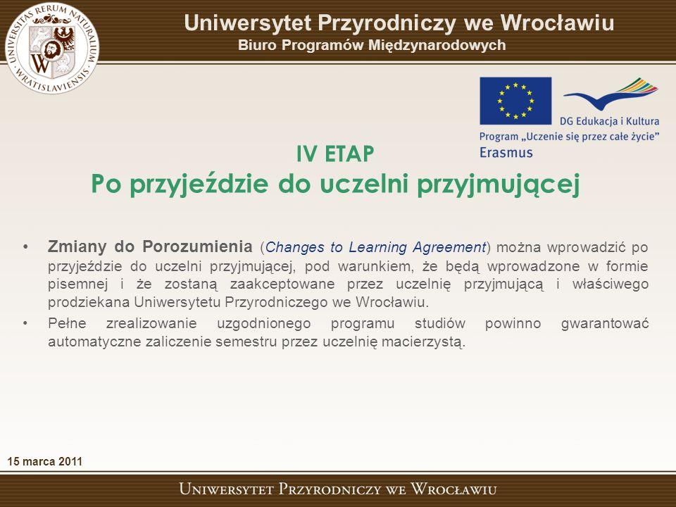 IV ETAP Po przyjeździe do uczelni przyjmującej 15 marca 2011 Uniwersytet Przyrodniczy we Wrocławiu Biuro Programów Międzynarodowych Zmiany do Porozumienia (Changes to Learning Agreement) można wprowadzić po przyjeździe do uczelni przyjmującej, pod warunkiem, że będą wprowadzone w formie pisemnej i że zostaną zaakceptowane przez uczelnię przyjmującą i właściwego prodziekana Uniwersytetu Przyrodniczego we Wrocławiu.