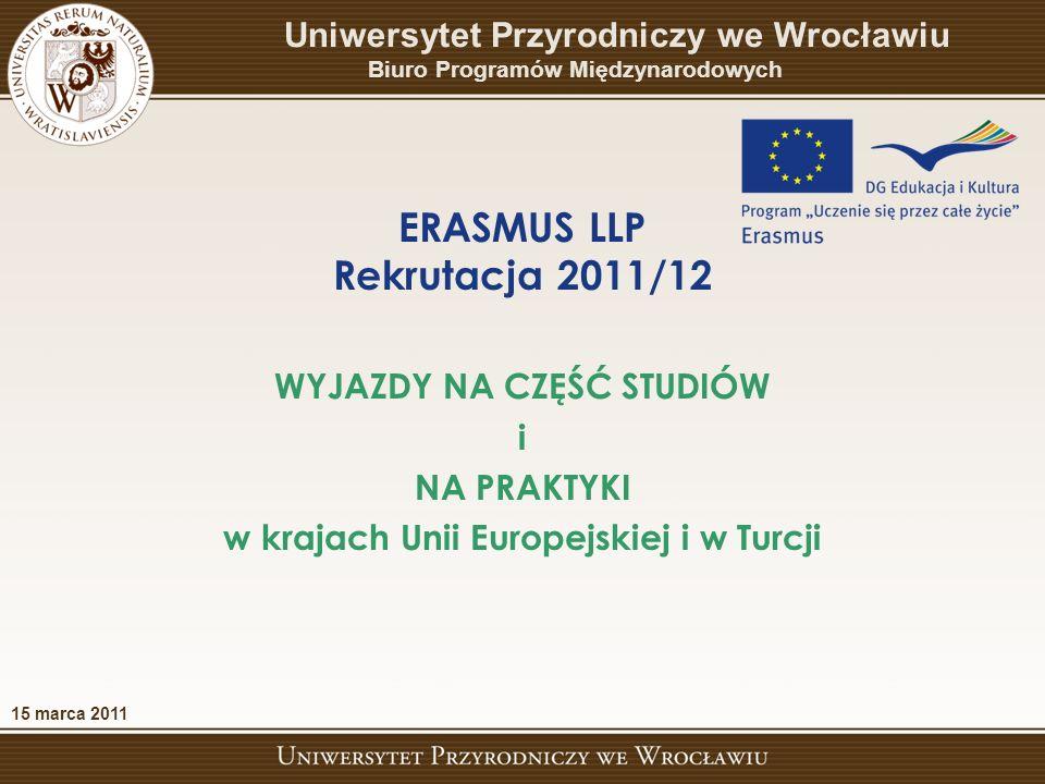 ERASMUS LLP Rekrutacja 2011/12 Uniwersytet Przyrodniczy we Wrocławiu Biuro Programów Międzynarodowych WYJAZDY NA CZĘŚĆ STUDIÓW i NA PRAKTYKI w krajach Unii Europejskiej i w Turcji 15 marca 2011