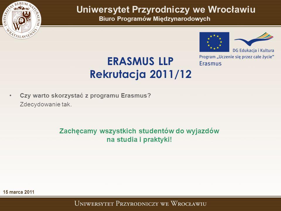 15 marca 2011 ERASMUS LLP Rekrutacja 2011/12 Uniwersytet Przyrodniczy we Wrocławiu Biuro Programów Międzynarodowych Czy warto skorzystać z programu Erasmus.