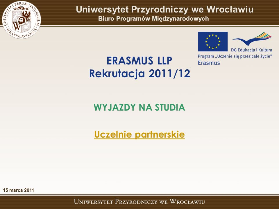ERASMUS LLP Rekrutacja 2011/12 WYJAZDY NA STUDIA Uczelnie partnerskie 15 marca 2011 Uniwersytet Przyrodniczy we Wrocławiu Biuro Programów Międzynarodowych