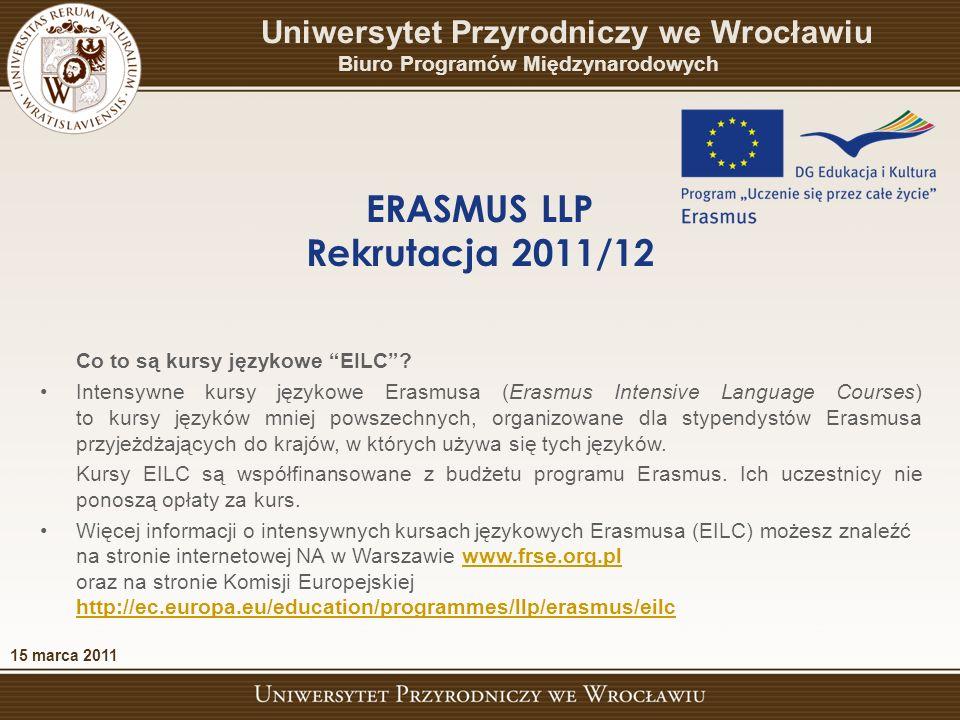 15 marca 2011 ERASMUS LLP Rekrutacja 2011/12 Uniwersytet Przyrodniczy we Wrocławiu Biuro Programów Międzynarodowych Najważniejsze strony internetowe: http://www.up.wroc.pl/wspolpraca/664/programy_miedzynarodowe.html http://www.frse.org.pl/ http://ec.europa.eu/education/programmes/llp/erasmus/eilc