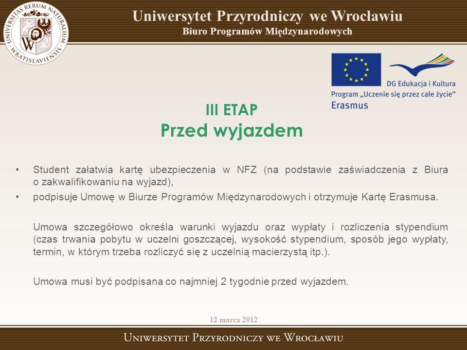 III ETAP Przed wyjazdem Student załatwia kartę ubezpieczenia w NFZ (na podstawie zaświadczenia z Biura o zakwalifikowaniu na wyjazd), podpisuje Umowę w Biurze Programów Międzynarodowych i otrzymuje Kartę Erasmusa.