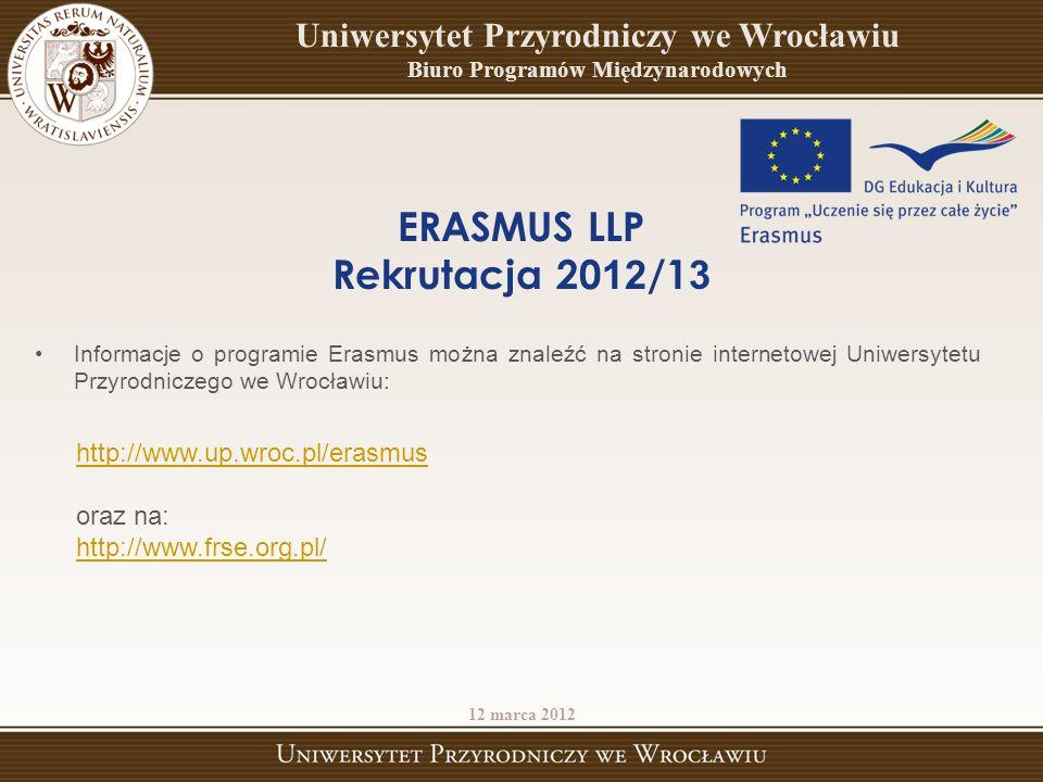 http://www.up.wroc.pl/erasmus oraz na: http://www.frse.org.pl/ 12 marca 2012 ERASMUS LLP Rekrutacja 20 12 /1 3 Uniwersytet Przyrodniczy we Wrocławiu Biuro Programów Międzynarodowych Informacje o programie Erasmus można znaleźć na stronie internetowej Uniwersytetu Przyrodniczego we Wrocławiu: