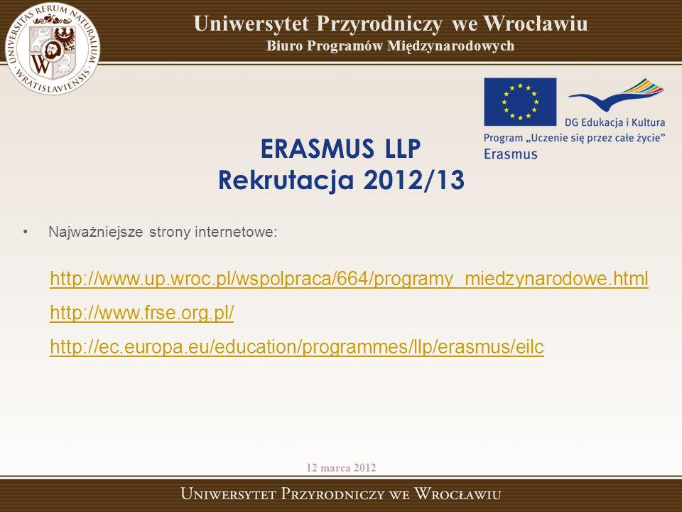 ERASMUS LLP Rekrutacja 2012/13 Najważniejsze strony internetowe: http://www.up.wroc.pl/wspolpraca/664/programy_miedzynarodowe.html http://www.frse.org.pl/ http://ec.europa.eu/education/programmes/llp/erasmus/eilc 12 marca 2012 Uniwersytet Przyrodniczy we Wrocławiu Biuro Programów Międzynarodowych