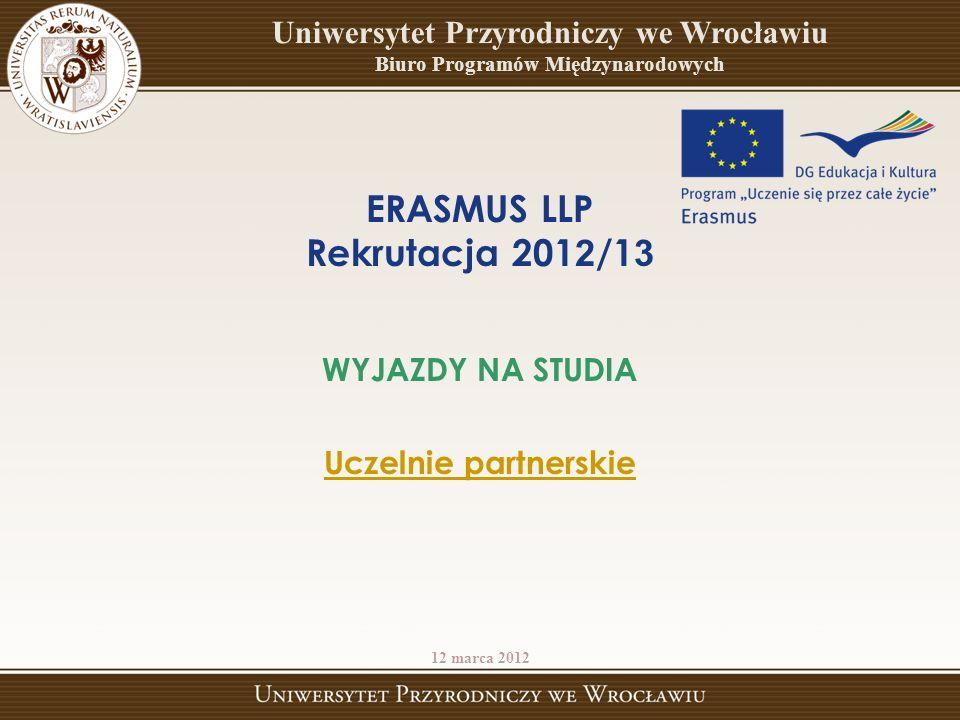 ERASMUS LLP Rekrutacja 201 2 /1 3 WYJAZDY NA STUDIA Uczelnie partnerskie 12 marca 2012 Uniwersytet Przyrodniczy we Wrocławiu Biuro Programów Międzynarodowych