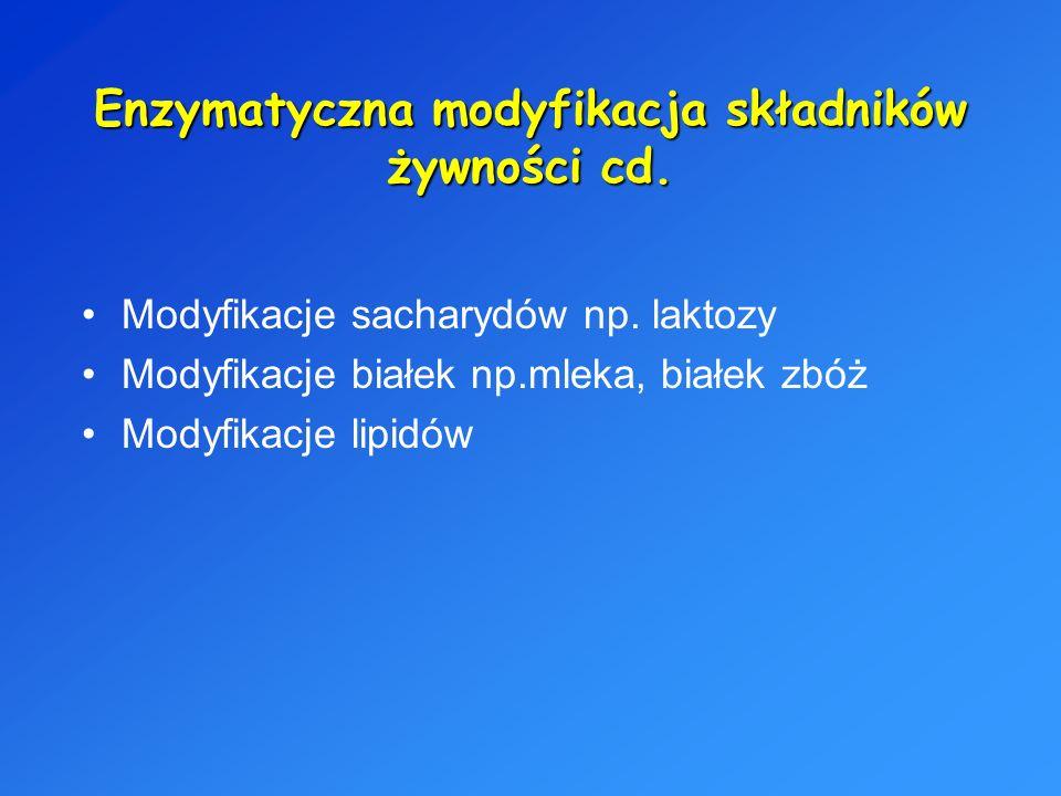 Enzymatyczna modyfikacja składników żywności cd. Modyfikacje sacharydów np. laktozy Modyfikacje białek np.mleka, białek zbóż Modyfikacje lipidów