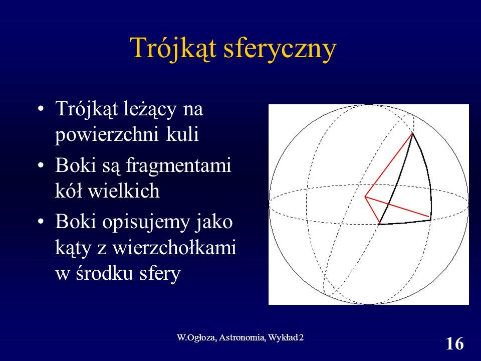W.Ogłoza, Astronomia, Wykład 2 16 Trójkąt sferyczny Trójkąt leżący na powierzchni kuli Boki są fragmentami kół wielkich Boki opisujemy jako kąty z wie