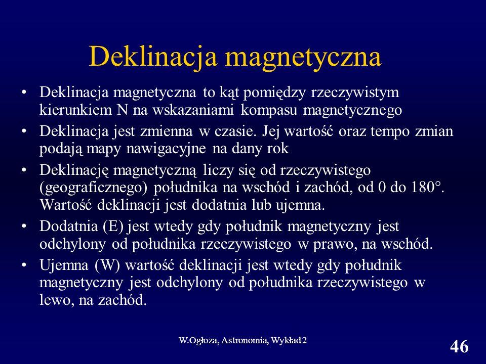W.Ogłoza, Astronomia, Wykład 2 46 Deklinacja magnetyczna Deklinacja magnetyczna to kąt pomiędzy rzeczywistym kierunkiem N na wskazaniami kompasu magne