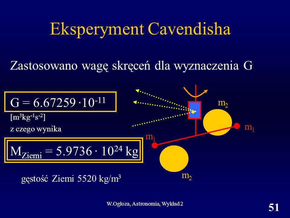 W.Ogłoza, Astronomia, Wykład 2 51 Zastosowano wagę skręceń dla wyznaczenia G G = 6.67259 ·10 -11 [m 3 kg -1 s -2 ] z czego wynika M Ziemi = 5.9736 · 1