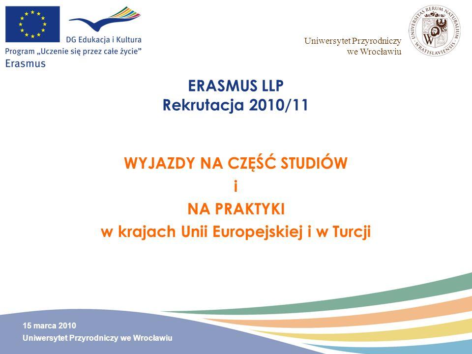 Uniwersytet Przyrodniczy we Wrocławiu 15 marca 2010 Uniwersytet Przyrodniczy we Wrocławiu ERASMUS LLP Rekrutacja 2010/11 WYJAZDY NA CZĘŚĆ STUDIÓW i NA