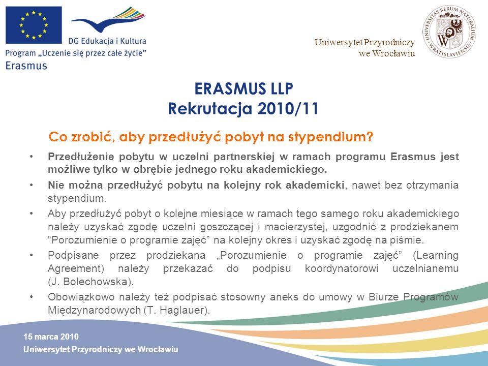 Uniwersytet Przyrodniczy we Wrocławiu 15 marca 2010 Uniwersytet Przyrodniczy we Wrocławiu ERASMUS LLP Rekrutacja 2010/11 Przedłużenie pobytu w uczelni