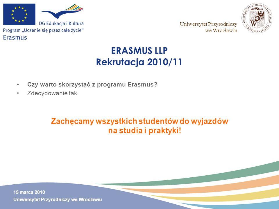 Uniwersytet Przyrodniczy we Wrocławiu 15 marca 2010 Uniwersytet Przyrodniczy we Wrocławiu ERASMUS LLP Rekrutacja 2010/11 Czy warto skorzystać z progra