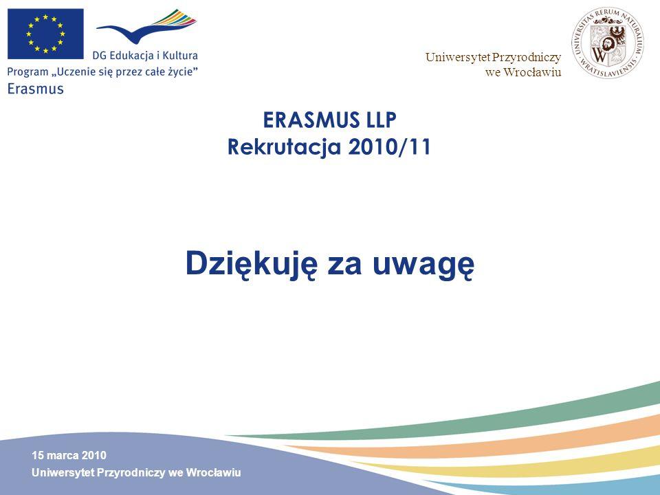 Uniwersytet Przyrodniczy we Wrocławiu 15 marca 2010 Uniwersytet Przyrodniczy we Wrocławiu ERASMUS LLP Rekrutacja 2010/11 Dziękuję za uwagę