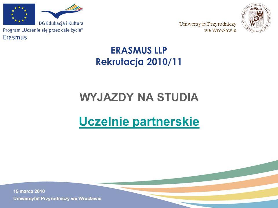 Uniwersytet Przyrodniczy we Wrocławiu 15 marca 2010 Uniwersytet Przyrodniczy we Wrocławiu ERASMUS LLP Rekrutacja 2010/11 WYJAZDY NA STUDIA Uczelnie pa
