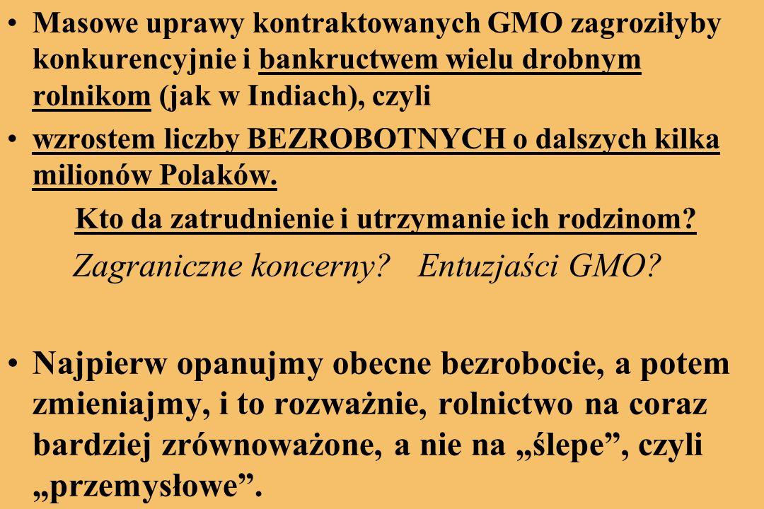 Masowe uprawy kontraktowanych GMO zagroziłyby konkurencyjnie i bankructwem wielu drobnym rolnikom (jak w Indiach), czyli wzrostem liczby BEZROBOTNYCH o dalszych kilka milionów Polaków.