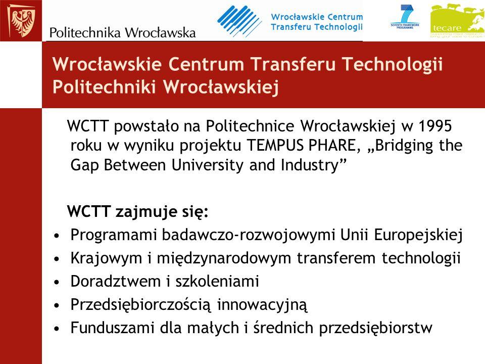 Wrocławskie Centrum Transferu Technologii Politechniki Wrocławskiej WCTT powstało na Politechnice Wrocławskiej w 1995 roku w wyniku projektu TEMPUS PHARE, Bridging the Gap Between University and Industry WCTT zajmuje się: Programami badawczo-rozwojowymi Unii Europejskiej Krajowym i międzynarodowym transferem technologii Doradztwem i szkoleniami Przedsiębiorczością innowacyjną Funduszami dla małych i średnich przedsiębiorstw