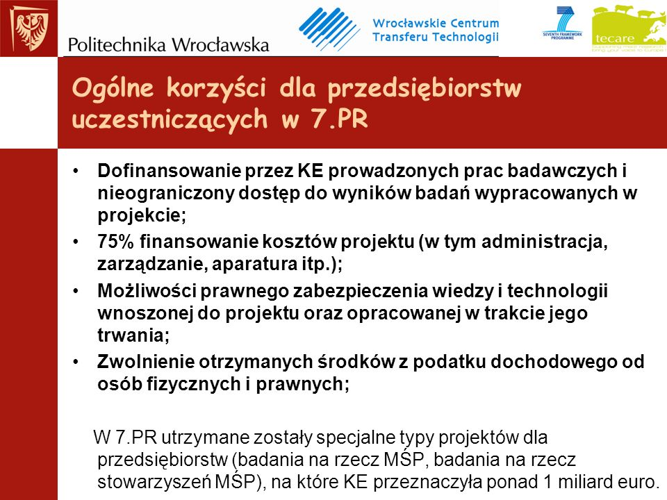 Dofinansowanie przez KE prowadzonych prac badawczych i nieograniczony dostęp do wyników badań wypracowanych w projekcie; 75% finansowanie kosztów projektu (w tym administracja, zarządzanie, aparatura itp.); Możliwości prawnego zabezpieczenia wiedzy i technologii wnoszonej do projektu oraz opracowanej w trakcie jego trwania; Zwolnienie otrzymanych środków z podatku dochodowego od osób fizycznych i prawnych; W 7.PR utrzymane zostały specjalne typy projektów dla przedsiębiorstw (badania na rzecz MŚP, badania na rzecz stowarzyszeń MŚP), na które KE przeznaczyła ponad 1 miliard euro.