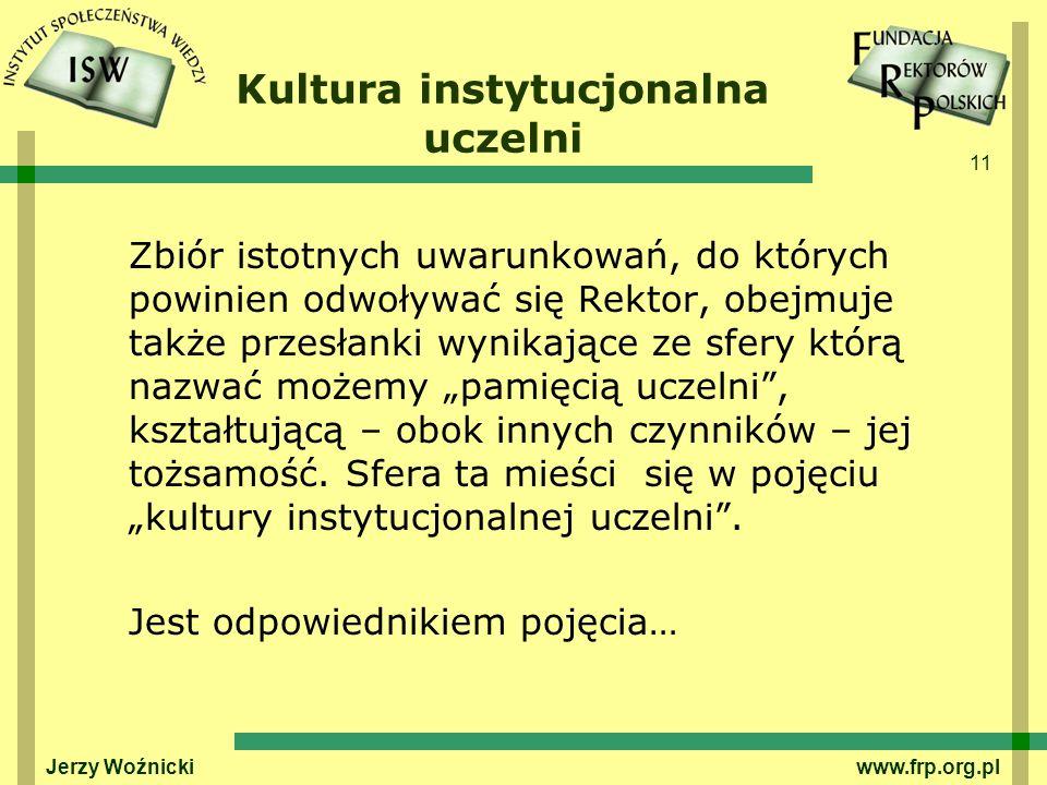 11 Jerzy Woźnicki www.frp.org.pl Kultura instytucjonalna uczelni Zbiór istotnych uwarunkowań, do których powinien odwoływać się Rektor, obejmuje także przesłanki wynikające ze sfery którą nazwać możemy pamięcią uczelni, kształtującą – obok innych czynników – jej tożsamość.