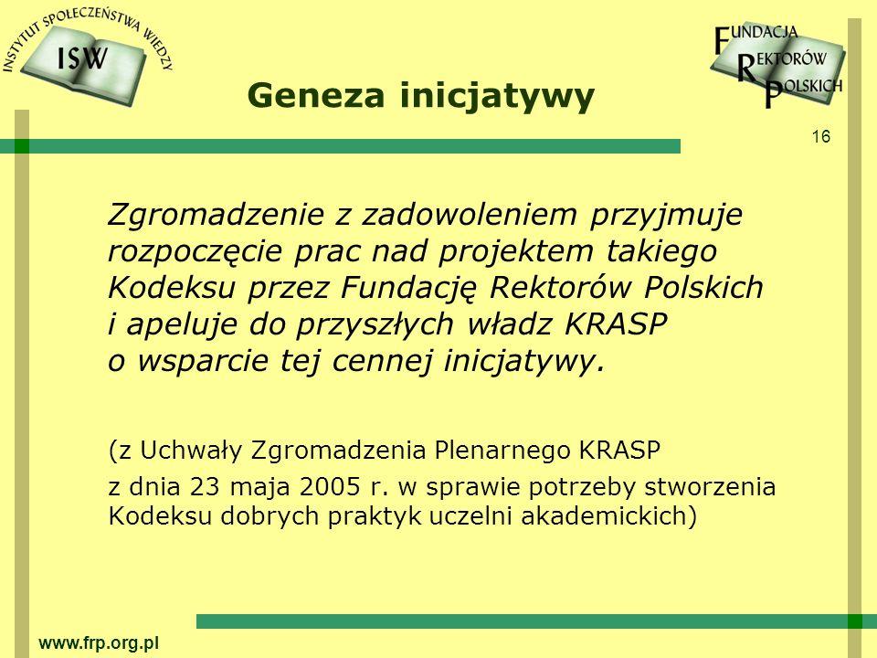 16 www.frp.org.pl Geneza inicjatywy Zgromadzenie z zadowoleniem przyjmuje rozpoczęcie prac nad projektem takiego Kodeksu przez Fundację Rektorów Polskich i apeluje do przyszłych władz KRASP o wsparcie tej cennej inicjatywy.
