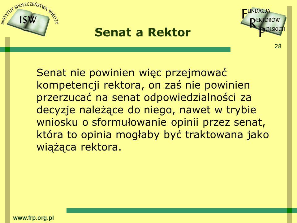 28 www.frp.org.pl Senat a Rektor Senat nie powinien więc przejmować kompetencji rektora, on zaś nie powinien przerzucać na senat odpowiedzialności za decyzje należące do niego, nawet w trybie wniosku o sformułowanie opinii przez senat, która to opinia mogłaby być traktowana jako wiążąca rektora.