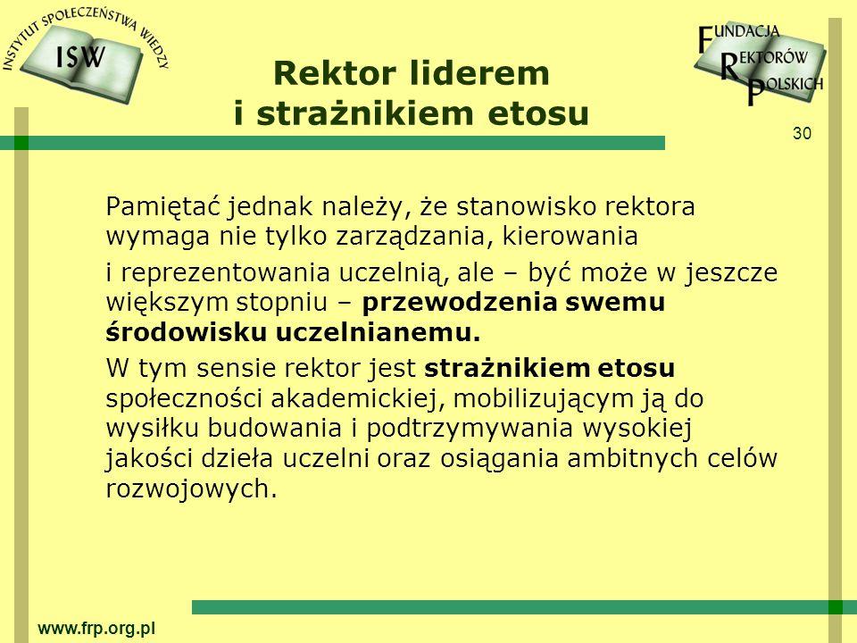 30 www.frp.org.pl Rektor liderem i strażnikiem etosu Pamiętać jednak należy, że stanowisko rektora wymaga nie tylko zarządzania, kierowania i reprezentowania uczelnią, ale – być może w jeszcze większym stopniu – przewodzenia swemu środowisku uczelnianemu.