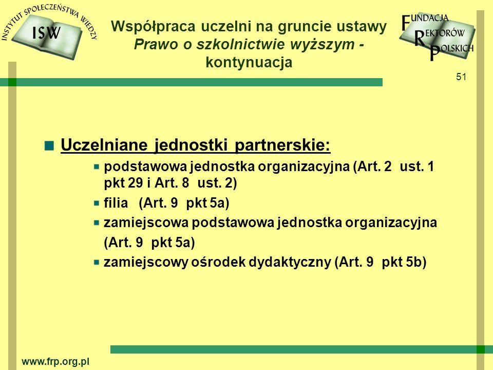 51 www.frp.org.pl Współpraca uczelni na gruncie ustawy Prawo o szkolnictwie wyższym - kontynuacja Uczelniane jednostki partnerskie: podstawowa jednostka organizacyjna (Art.