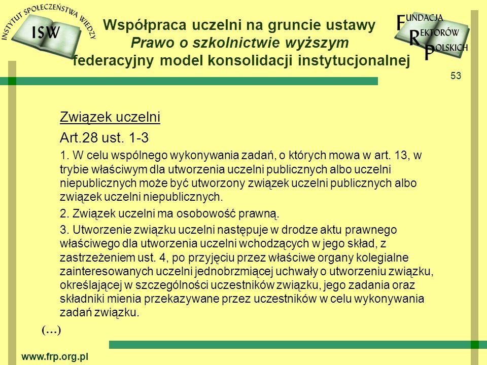 53 www.frp.org.pl Współpraca uczelni na gruncie ustawy Prawo o szkolnictwie wyższym federacyjny model konsolidacji instytucjonalnej Związek uczelni Art.28 ust.