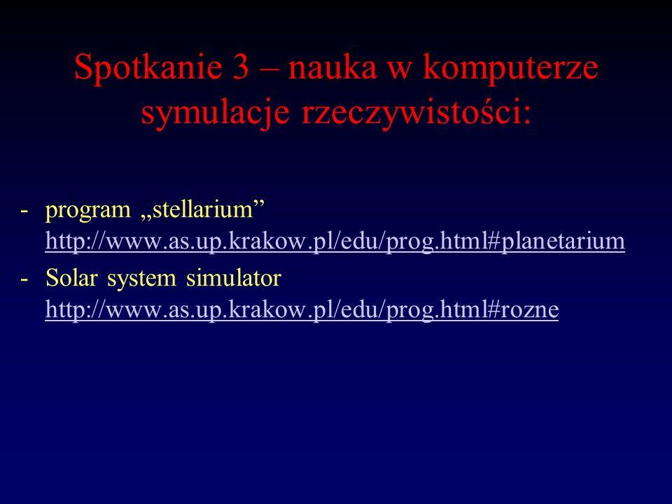 Spotkanie 3 – nauka w komputerze symulacje rzeczywistości: -program stellarium http://www.as.up.krakow.pl/edu/prog.html#planetarium http://www.as.up.k