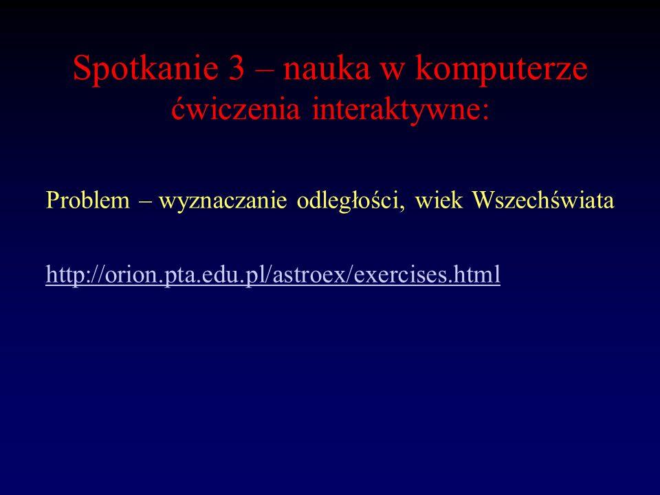 Spotkanie 3 – nauka w komputerze ćwiczenia interaktywne: Problem – wyznaczanie odległości, wiek Wszechświata http://orion.pta.edu.pl/astroex/exercises