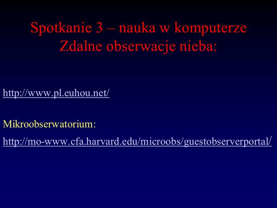 Spotkanie 3 – nauka w komputerze Zdalne obserwacje nieba: http://www.pl.euhou.net/ Mikroobserwatorium: http://mo-www.cfa.harvard.edu/microobs/guestobs