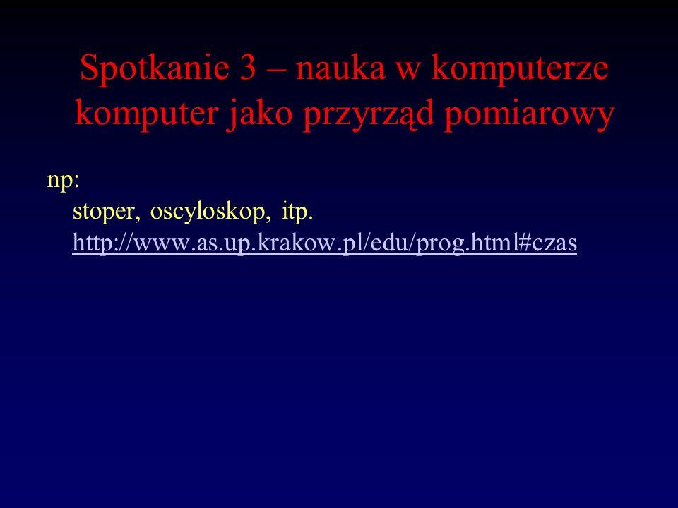 Spotkanie 3 – nauka w komputerze komputer jako przyrząd pomiarowy np: stoper, oscyloskop, itp. http://www.as.up.krakow.pl/edu/prog.html#czas http://ww