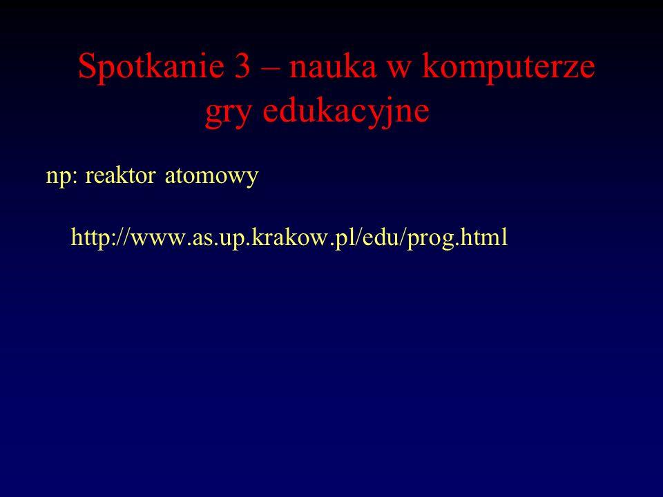 Spotkanie 3 – nauka w komputerze gry edukacyjne np: reaktor atomowy http://www.as.up.krakow.pl/edu/prog.html