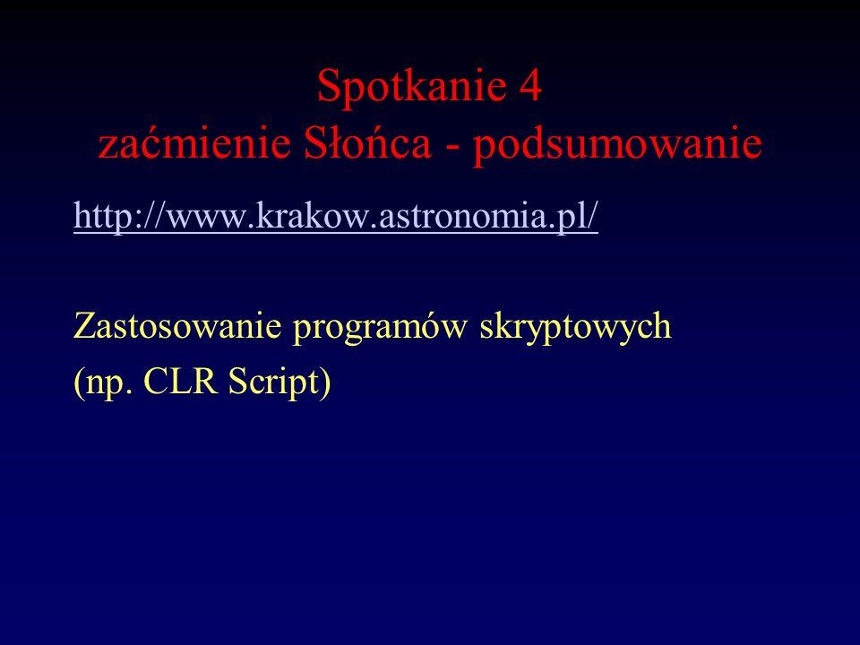 Spotkanie 4 zaćmienie Słońca - podsumowanie http://www.krakow.astronomia.pl/ Zastosowanie programów skryptowych (np. CLR Script)