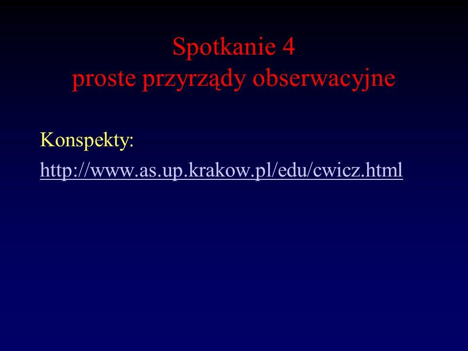 Spotkanie 4 proste przyrządy obserwacyjne Konspekty: http://www.as.up.krakow.pl/edu/cwicz.html