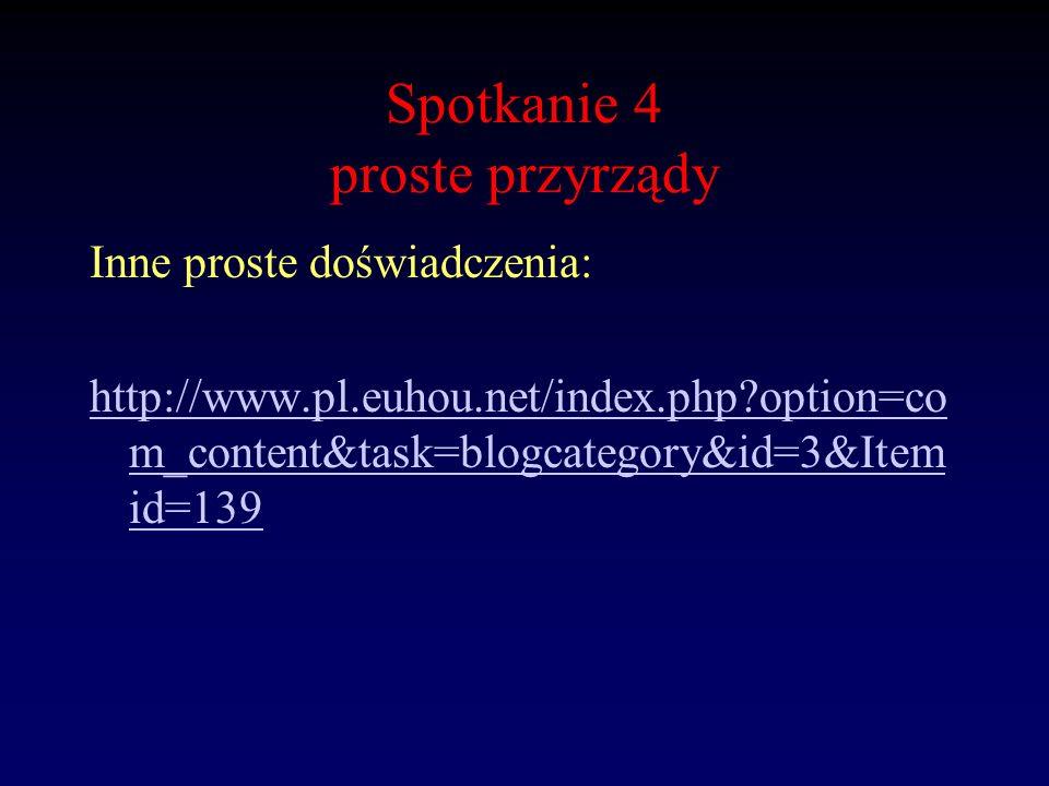 Spotkanie 4 proste przyrządy Inne proste doświadczenia: http://www.pl.euhou.net/index.php?option=co m_content&task=blogcategory&id=3&Item id=139