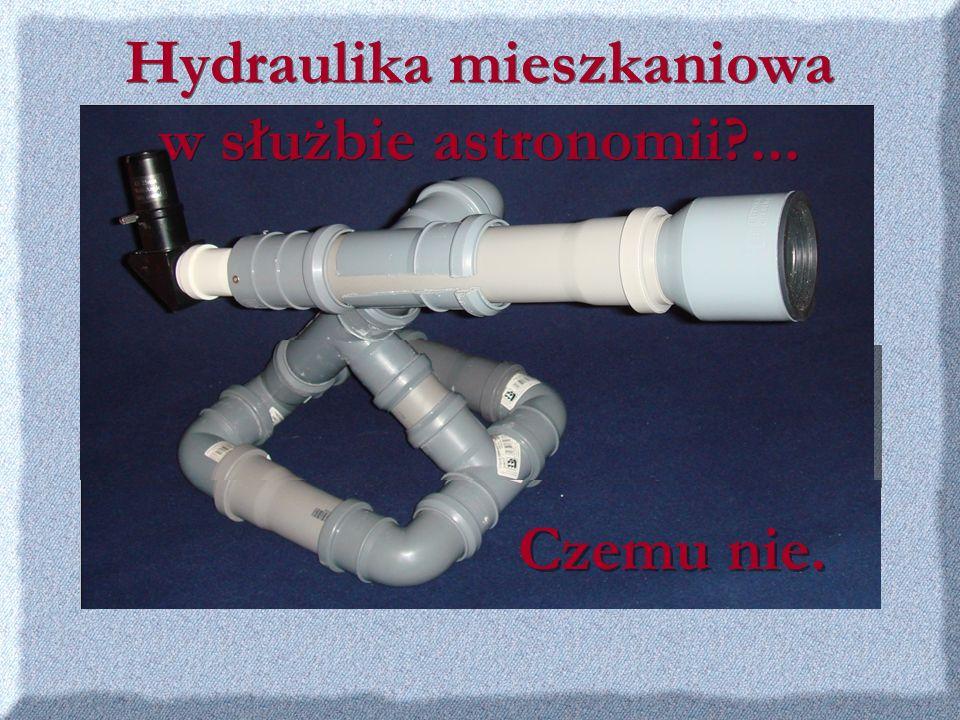 Hydraulika mieszkaniowa w służbie astronomii?... Czemu nie.