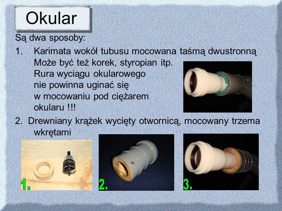 Okular Są dwa sposoby: 1.Karimata wokół tubusu mocowana taśmą dwustronną Może być też korek, styropian itp. Rura wyciągu okularowego nie powinna ugina