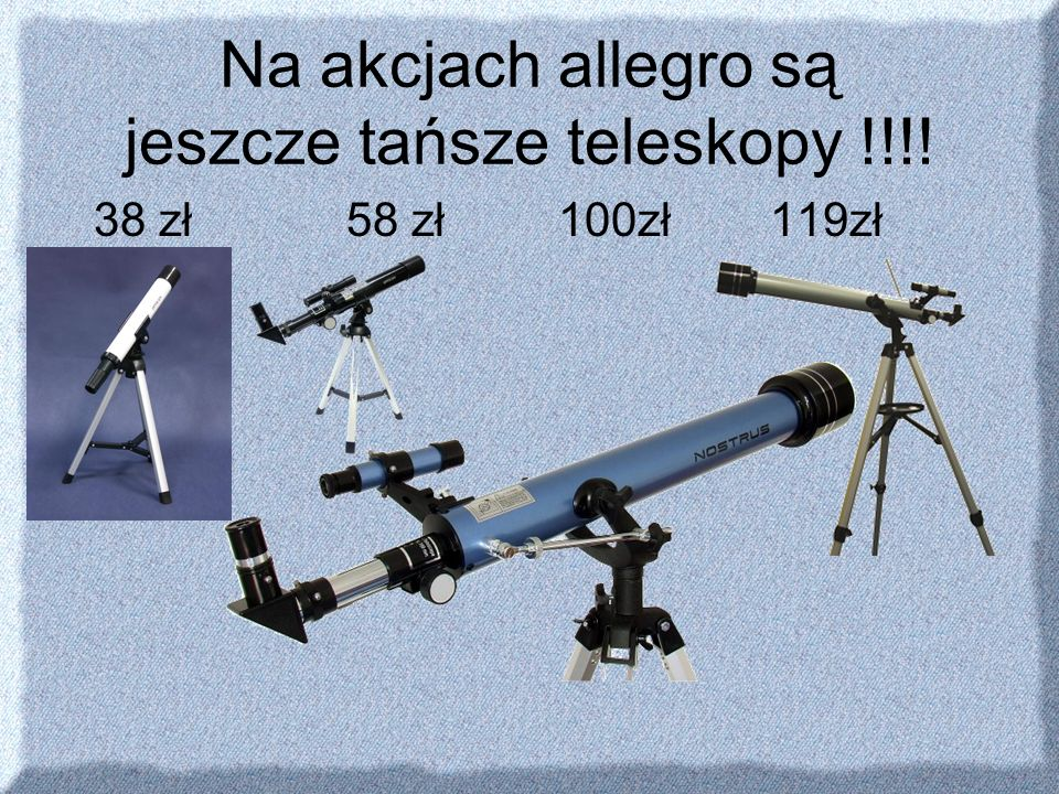 Na akcjach allegro są jeszcze tańsze teleskopy !!!! 38 zł58 zł100zł119zł