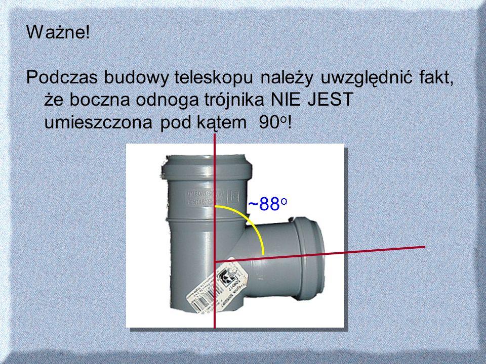 Ważne! Podczas budowy teleskopu należy uwzględnić fakt, że boczna odnoga trójnika NIE JEST umieszczona pod kątem 90 o ! ~88 o