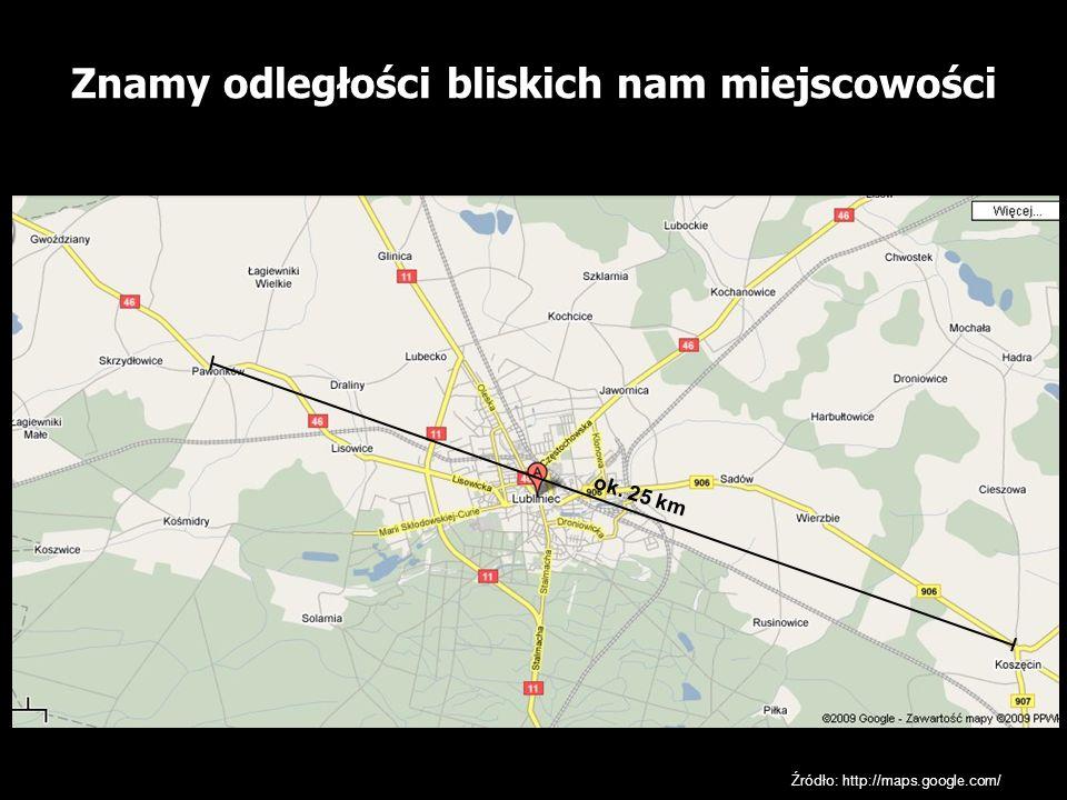 Znamy odległości bliskich nam miejscowości Źródło: http://maps.google.com/ ok. 25 km